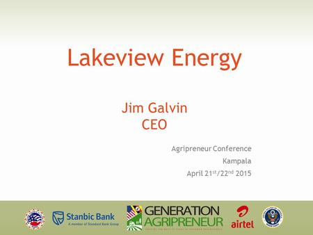 Lakeview Energy Jim Galvin CEO Agripreneur Conference Kampala April 21 st /22 nd 2015.