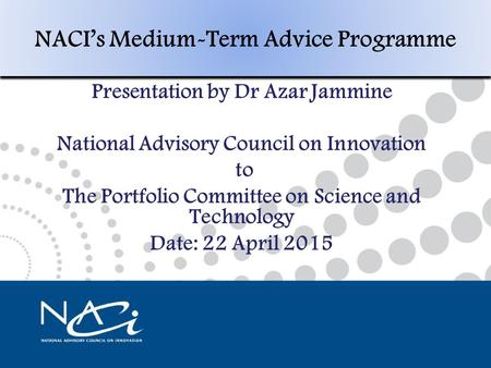 NACI's Medium-Term Policy Programme Presentation by Prof Cheryl de La Rey Chairperson National Advisory Council on Innovation Date: 10 February 2015 1.