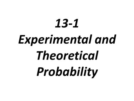 13-1 Experimental and Theoretical Probability. Outcome: the possible result of a situation or experiment Even: may be a single outcome or a group of outcomes.