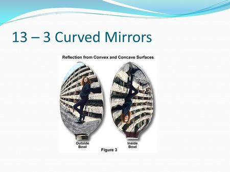 13 – 3 Curved Mirrors. Spherical Mirror A section of a sphere R = radius C= center of curvature F = Focal point f = focal length A = vertex f = ½ R.