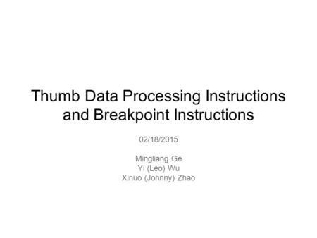 Thumb Data Processing Instructions and Breakpoint Instructions 02/18/2015 Mingliang Ge Yi (Leo) Wu Xinuo (Johnny) Zhao.