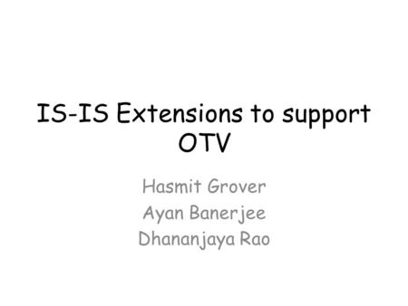 IS-IS Extensions to support OTV Hasmit Grover Ayan Banerjee Dhananjaya Rao.