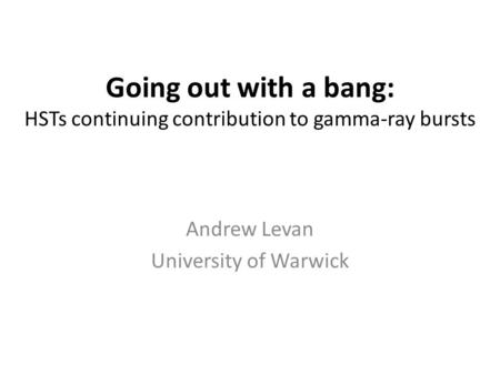 Going out with a bang: HSTs continuing contribution to gamma-ray bursts Andrew Levan University of Warwick.