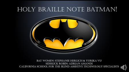 Holy Braille Note Batman ! Bat Women: Stephanie Herlich & Yurika Vu Sidekick Robin: Adrian Amandi California School for the Blind Assistive Technology.
