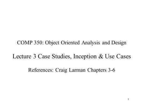 COMP 350: Object Oriented Analysis and Design Lecture 3 Case Studies, Inception & Use Cases References: Craig Larman Chapters 3-6.