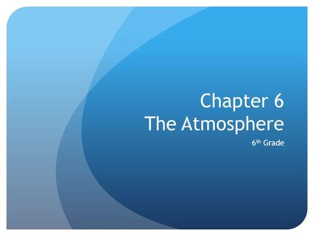 Chapter 6 The Atmosphere 6 th Grade. Section 1 The atmosphere is a mixture of gases that surrounds the earth. It contains the oxygen you breathe and protects.