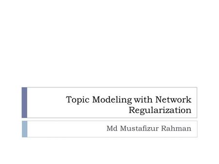 Topic Modeling with Network Regularization Md Mustafizur Rahman.