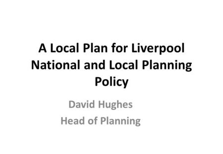 A Local Plan for Liverpool National and Local Planning Policy David Hughes Head of Planning.