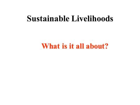 Sustainable Livelihoods What is it all about? Aims of this session You will : *be familiar with the SL principles and SL framework *See where CNR fits.