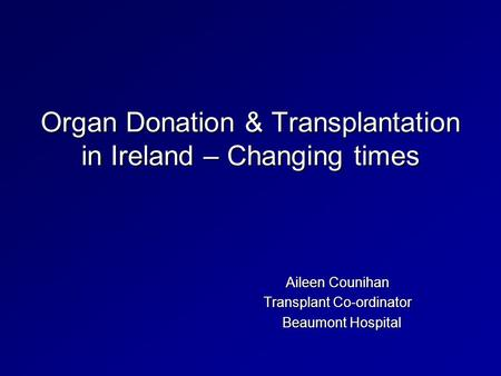Organ Donation & Transplantation in Ireland – Changing times Aileen Counihan Transplant Co-ordinator Beaumont Hospital Beaumont Hospital.