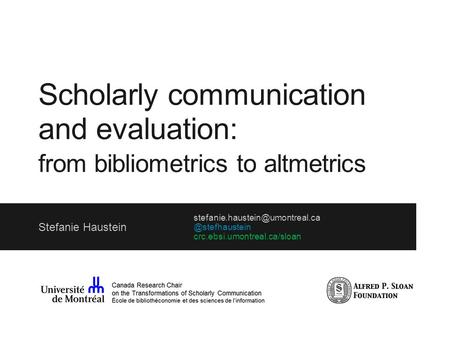 Scholarly communication and evaluation: from bibliometrics to altmetrics Stefanie crc.ebsi.umontreal.ca/sloan.