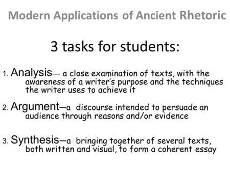3 tasks for students: Modern Applications of Ancient Rhetoric 1. Analysis — a close examination of texts, with the awareness of a writer's purpose and.
