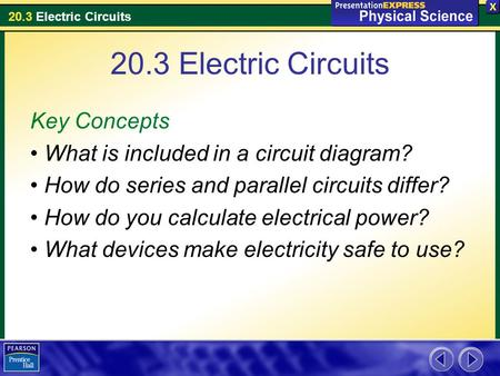 20.3 Electric Circuits Key Concepts What is included in a circuit diagram? How do series and parallel circuits differ? How do you calculate electrical.