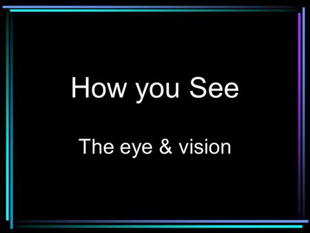 How you See The eye & vision. How You See The eye collects light from objects and projects them on the light-sensitive portion of the eye, the retina.