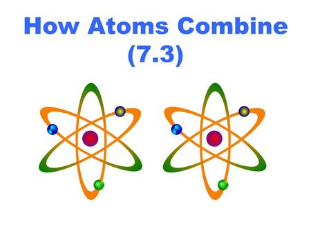 How Atoms Combine (7.3). Atoms combine to become more ________. The most stable elements in the periodic table are the ___________________ because they.