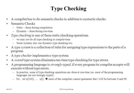 Fall 2003CS416 Compiler Design1 Type Checking A compiler has to do semantic checks in addition to syntactic checks. Semantic Checks –Static – done during.