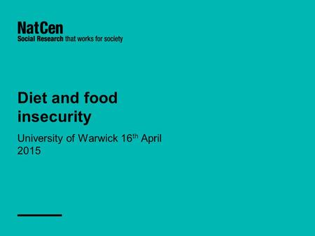Diet and food insecurity University of Warwick 16 th April 2015.