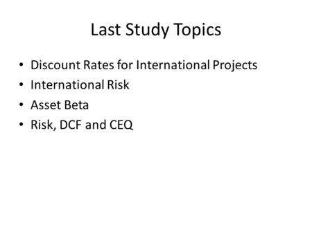 Last Study Topics Discount Rates for International Projects International Risk Asset Beta Risk, DCF and CEQ.