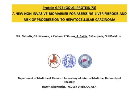 Protein GP73 (GOLGI PROTEIN 73) A NEW NON-INVASIVE BIOMARKER FOR ASSESSING LIVER FIBROSIS AND RISK OF PROGRESSION TO HEPATOCELLULAR CARCINOMA N.K. Gatselis,
