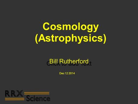Click to add Text Cosmology (Astrophysics) Bill Rutherford Dec 12 2014.