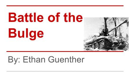 Battle of the Bulge By: Ethan Guenther. Background ●Half a year after D-Day ●Germany losing control of France ●Germany launched desperate assult.