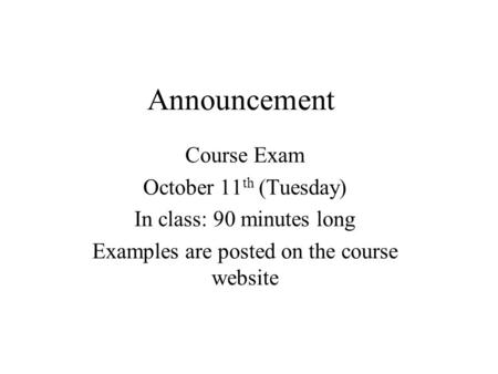 Announcement Course Exam October 11 th (Tuesday) In class: 90 minutes long Examples are posted on the course website.
