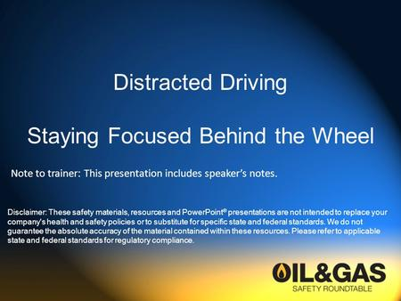 Distracted Driving Staying Focused Behind the Wheel Disclaimer: These safety materials, resources and PowerPoint ® presentations are not intended to replace.