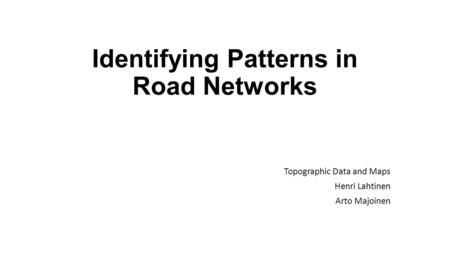 Identifying Patterns in Road Networks Topographic Data and Maps Henri Lahtinen Arto Majoinen.