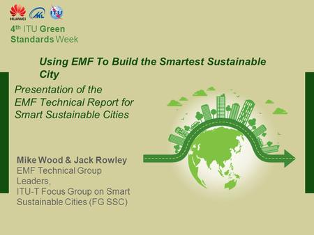 International Telecommunication Union Committed to connecting the world 4 th ITU Green Standards Week Mike Wood & Jack Rowley EMF Technical Group Leaders,
