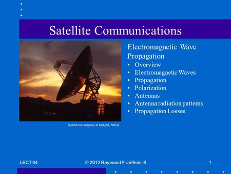 LECT 04© 2012 Raymond P. Jefferis III1 Satellite Communications Electromagnetic Wave Propagation Overview Electromagnetic Waves Propagation Polarization.