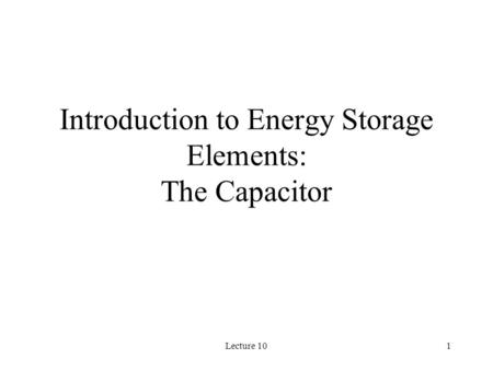 Lecture 101 Introduction to Energy Storage Elements: The Capacitor.