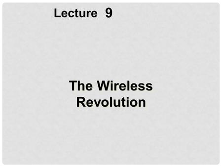 9 Lecture The Wireless Revolution. Identify the principal wireless transmission media and devices, cellular network standards and generations, and standards.
