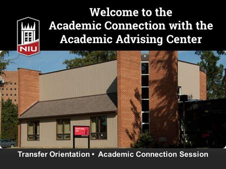 Welcome to the Academic Connection with the Academic Advising Center Transfer Orientation Academic Connection Session.
