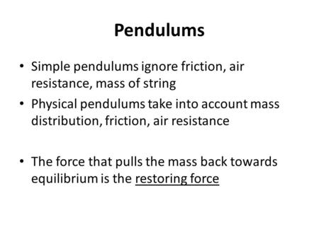 Pendulums Simple pendulums ignore friction, air resistance, mass of string Physical pendulums take into account mass distribution, friction, air resistance.