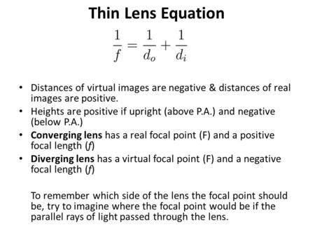 Thin Lens Equation Distances of virtual images are negative & distances of real images are positive. Heights are positive if upright (above P.A.) and negative.