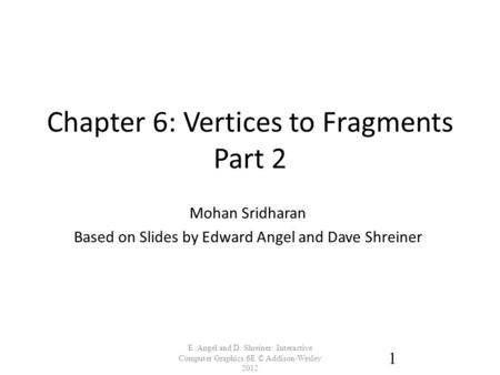Chapter 6: Vertices to Fragments Part 2 E. Angel and D. Shreiner: Interactive Computer Graphics 6E © Addison-Wesley 2012 1 Mohan Sridharan Based on Slides.