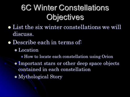 6C Winter Constellations Objectives List the six winter constellations we will discuss. List the six winter constellations we will discuss. Describe each.