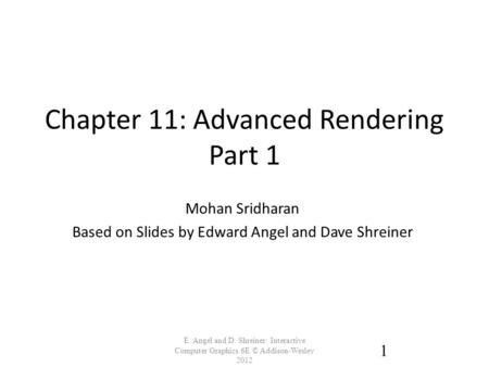 Chapter 11: Advanced Rendering Part 1 E. Angel and D. Shreiner: Interactive Computer Graphics 6E © Addison-Wesley 2012 1 Mohan Sridharan Based on Slides.