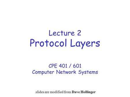 Lecture 2 Protocol Layers CPE 401 / 601 Computer Network Systems slides are modified from Dave Hollinger.