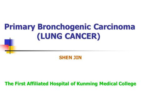 Primary Bronchogenic Carcinoma (LUNG CANCER) SHEN JIN The First Affiliated Hospital of Kunming Medical College.