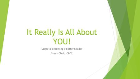 It Really Is All About YOU! Steps to Becoming a Better Leader Susan Clark, CPCC.