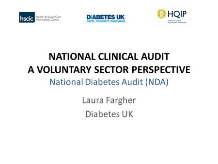 NATIONAL CLINICAL AUDIT A VOLUNTARY SECTOR PERSPECTIVE National Diabetes Audit (NDA) Laura Fargher Diabetes UK.