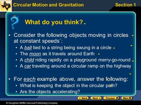 Circular Motion and GravitationSection 1 © Houghton Mifflin Harcourt Publishing Company What do you think? Consider the following objects moving in circles.