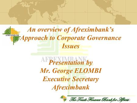 The Trade Finance Bank for Africa An overview of Afreximbank's Approach to Corporate Governance Issues Presentation by Mr. George ELOMBI Executive Secretary.