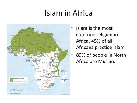 Islam in Africa Islam is the most common religion in Africa. 45% of all Africans practice Islam. 89% of people in North Africa are Muslim.