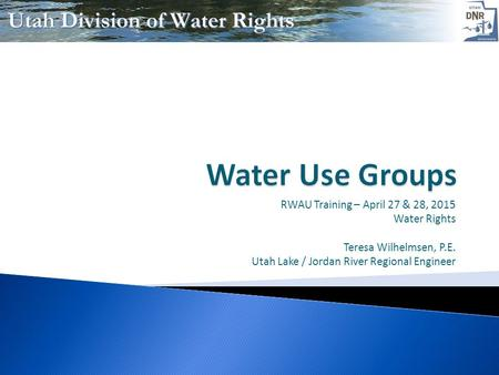 RWAU Training – April 27 & 28, 2015 Water Rights Teresa Wilhelmsen, P.E. Utah Lake / Jordan River Regional Engineer.