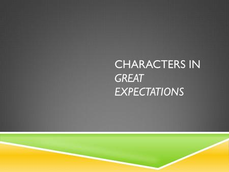 "CHARACTERS IN GREAT EXPECTATIONS. DO NOW  When you hear the terms ""round character"" vs. ""flat character,"" what do you think of?"