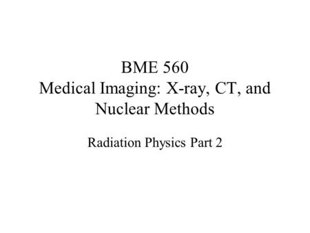 BME 560 Medical Imaging: X-ray, CT, and Nuclear Methods