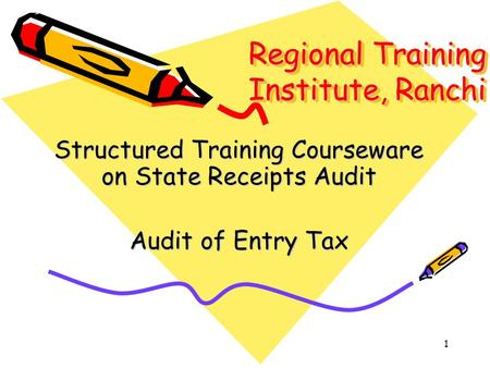 1 Regional Training Institute, Ranchi Structured Training Courseware on State Receipts Audit Audit of Entry Tax.