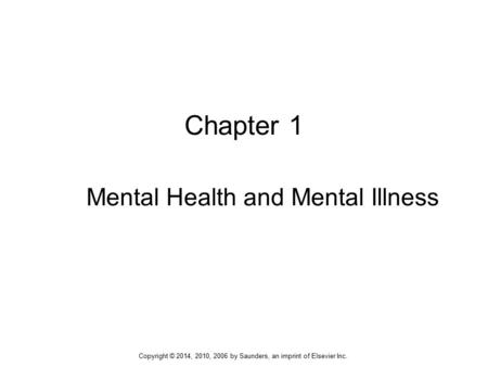 Chapter 1 Mental Health and Mental Illness Copyright © 2014, 2010, 2006 by Saunders, an imprint of Elsevier Inc.